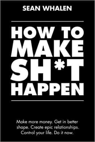 How to Make Sh*t Happen: Make more money, get in better shape, create epic relationships and control Paperback – February 1, 2018